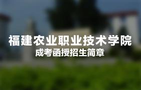 福建农业职业技术学院成人高考(函授)招生简章